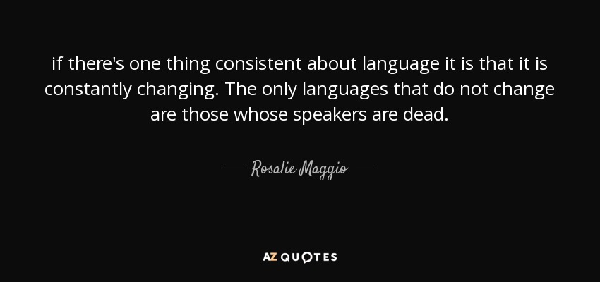 if there's one thing consistent about language it is that it is constantly changing. The only languages that do not change are those whose speakers are dead. - Rosalie Maggio