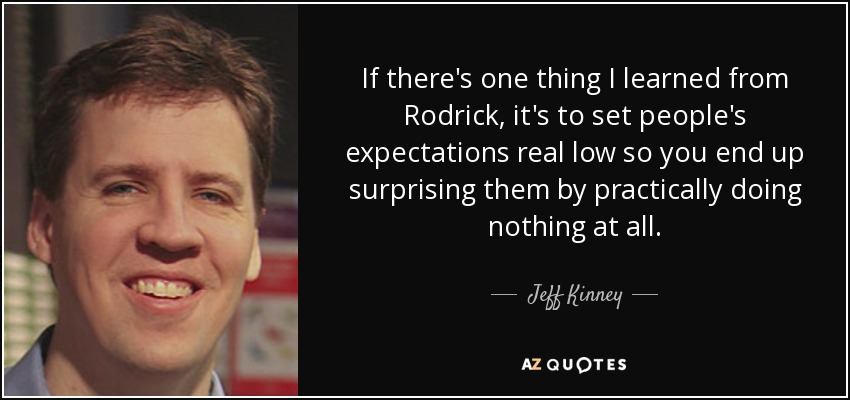 If there's one thing I learned from Rodrick, it's to set people's expectations real low so you end up surprising them by practically doing nothing at all. - Jeff Kinney