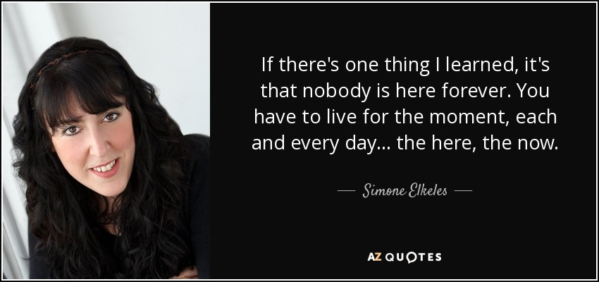 If there's one thing I learned, it's that nobody is here forever. You have to live for the moment, each and every day . . . the here, the now. - Simone Elkeles