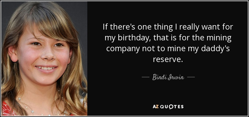 If there's one thing I really want for my birthday, that is for the mining company not to mine my daddy's reserve. - Bindi Irwin