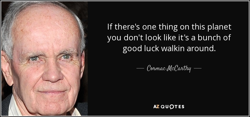 If there's one thing on this planet you don't look like it's a bunch of good luck walkin around. - Cormac McCarthy
