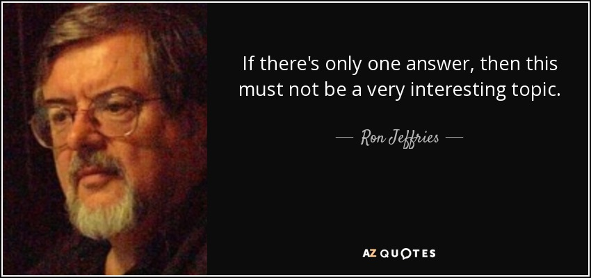 If there's only one answer, then this must not be a very interesting topic. - Ron Jeffries