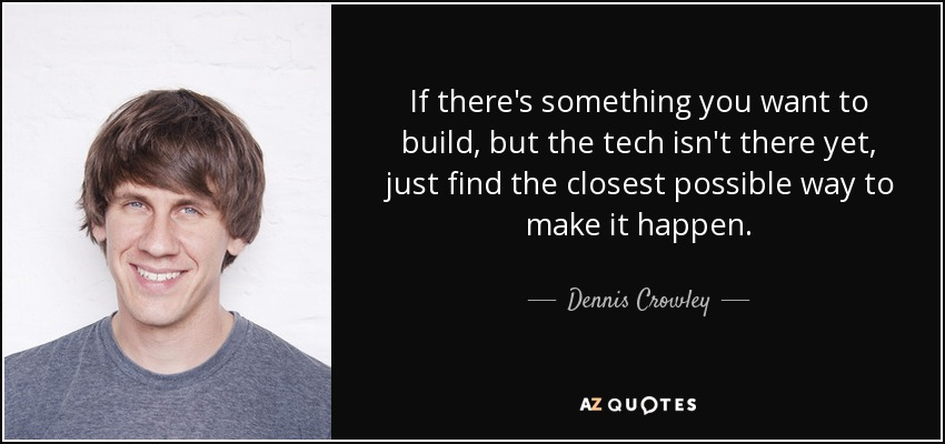 If there's something you want to build, but the tech isn't there yet, just find the closest possible way to make it happen. - Dennis Crowley
