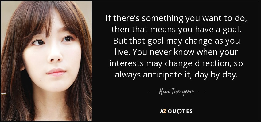 If there's something you want to do, then that means you have a goal. But that goal may change as you live. You never know when your interests may change direction, so always anticipate it, day by day. - Kim Tae-yeon