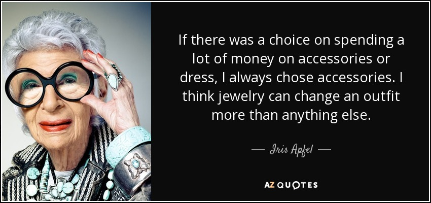 If there was a choice on spending a lot of money on accessories or dress, I always chose accessories. I think jewelry can change an outfit more than anything else. - Iris Apfel
