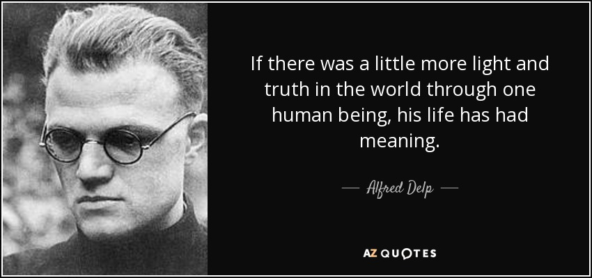 If there was a little more light and truth in the world through one human being, his life has had meaning. - Alfred Delp