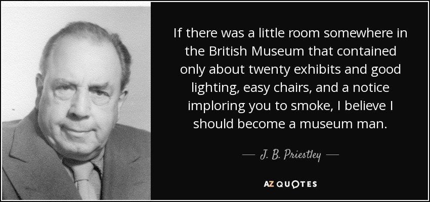 If there was a little room somewhere in the British Museum that contained only about twenty exhibits and good lighting, easy chairs, and a notice imploring you to smoke, I believe I should become a museum man. - J. B. Priestley