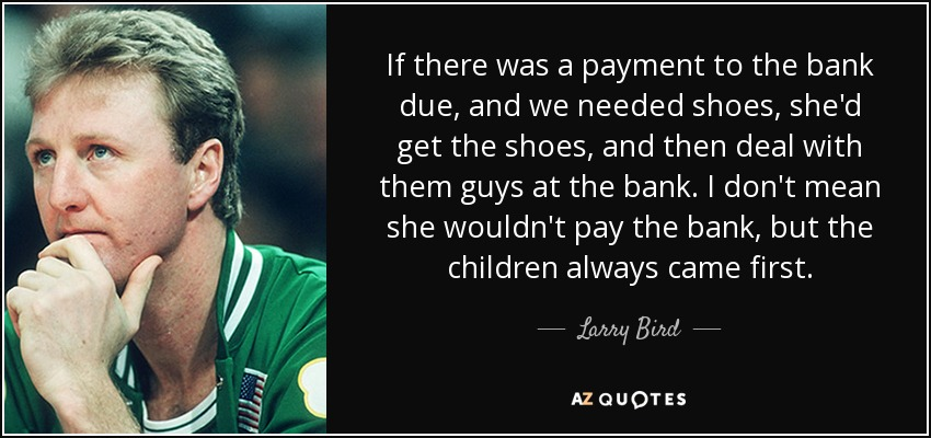 If there was a payment to the bank due, and we needed shoes, she'd get the shoes, and then deal with them guys at the bank. I don't mean she wouldn't pay the bank, but the children always came first. - Larry Bird