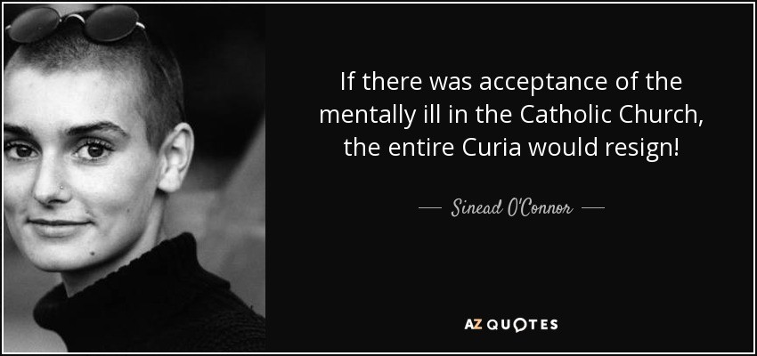 If there was acceptance of the mentally ill in the Catholic Church, the entire Curia would resign! - Sinead O'Connor