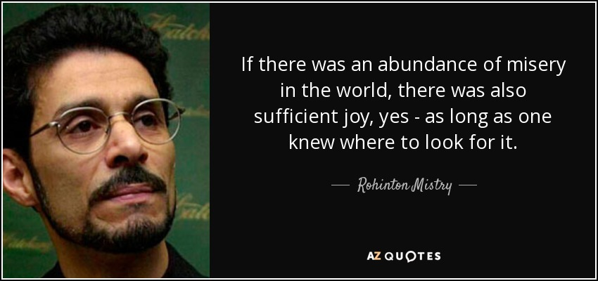 If there was an abundance of misery in the world, there was also sufficient joy, yes - as long as one knew where to look for it. - Rohinton Mistry