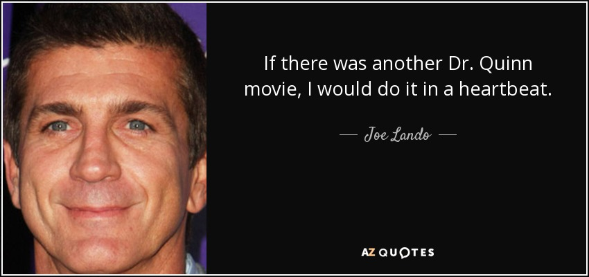 If there was another Dr. Quinn movie, I would do it in a heartbeat. - Joe Lando