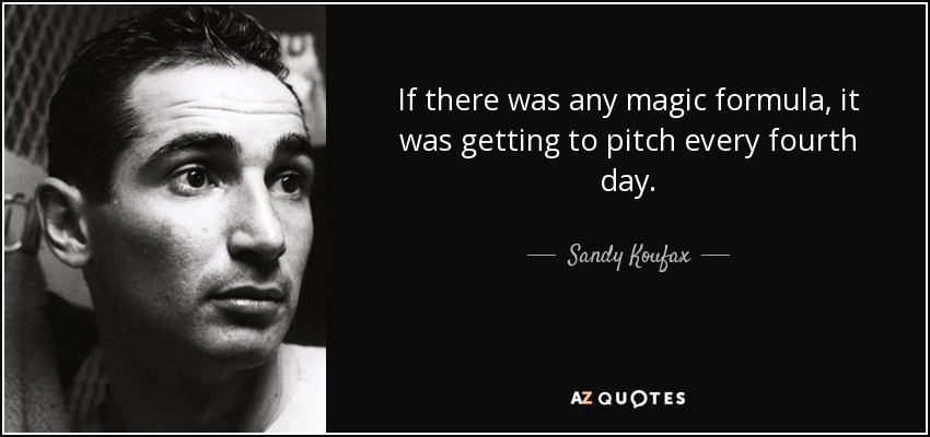 If there was any magic formula, it was getting to pitch every fourth day. - Sandy Koufax