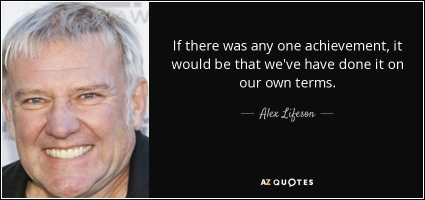 If there was any one achievement, it would be that we've have done it on our own terms. - Alex Lifeson