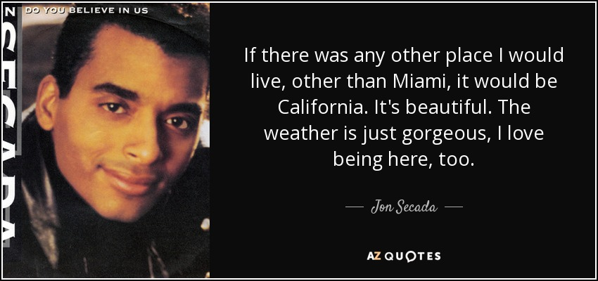 If there was any other place I would live, other than Miami, it would be California. It's beautiful. The weather is just gorgeous, I love being here, too. - Jon Secada