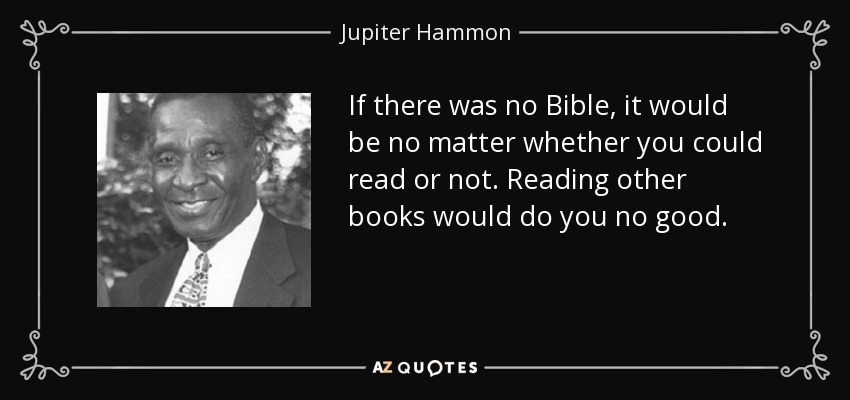 If there was no Bible, it would be no matter whether you could read or not. Reading other books would do you no good. - Jupiter Hammon