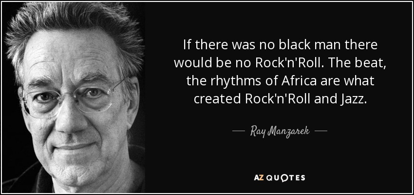 If there was no black man there would be no Rock'n'Roll. The beat, the rhythms of Africa are what created Rock'n'Roll and Jazz. - Ray Manzarek