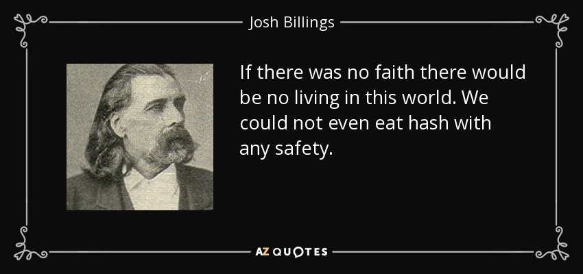 If there was no faith there would be no living in this world. We could not even eat hash with any safety. - Josh Billings