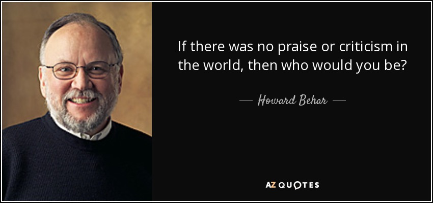 If there was no praise or criticism in the world, then who would you be? - Howard Behar