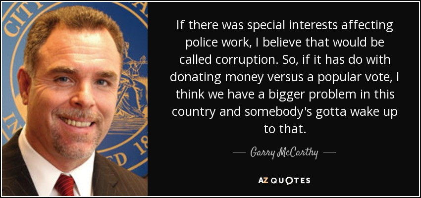 If there was special interests affecting police work, I believe that would be called corruption. So, if it has do with donating money versus a popular vote, I think we have a bigger problem in this country and somebody's gotta wake up to that. - Garry McCarthy