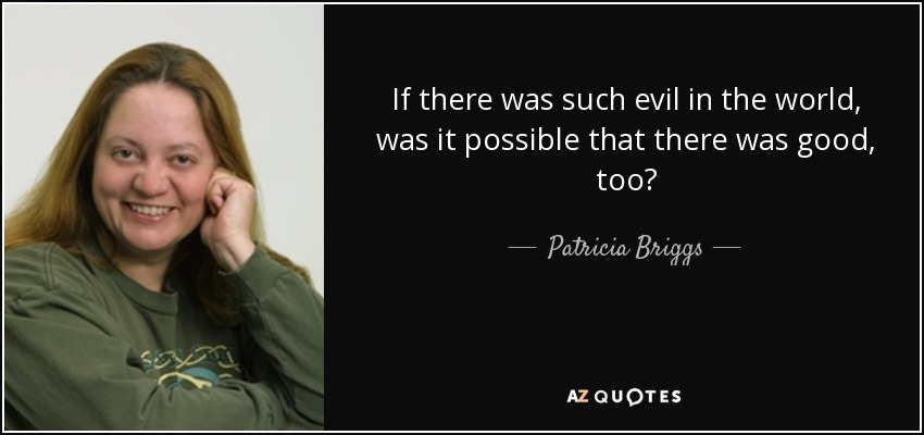 If there was such evil in the world, was it possible that there was good, too? - Patricia Briggs
