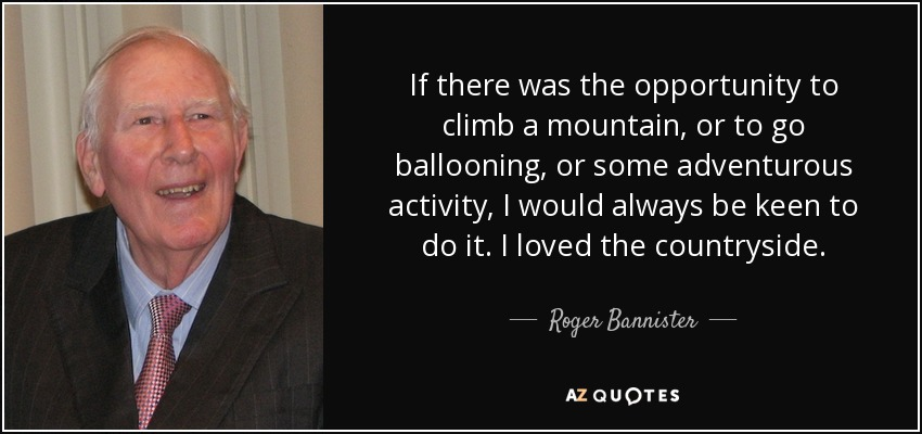 If there was the opportunity to climb a mountain, or to go ballooning, or some adventurous activity, I would always be keen to do it. I loved the countryside. - Roger Bannister