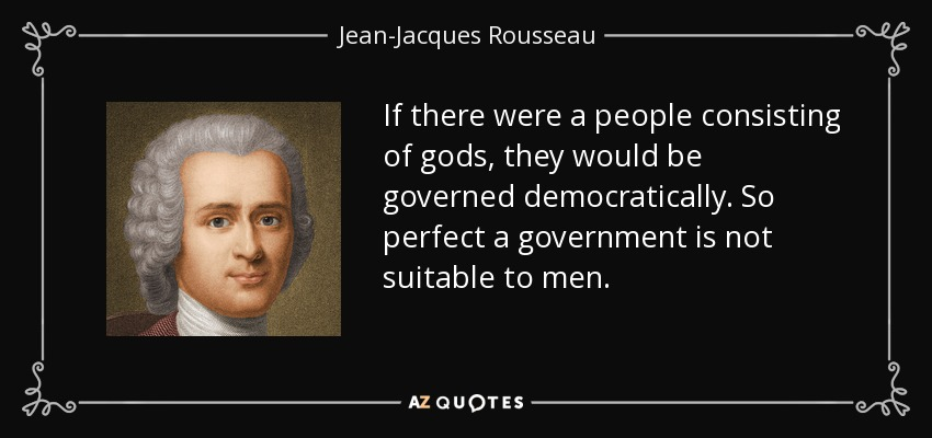 If there were a people consisting of gods, they would be governed democratically. So perfect a government is not suitable to men. - Jean-Jacques Rousseau