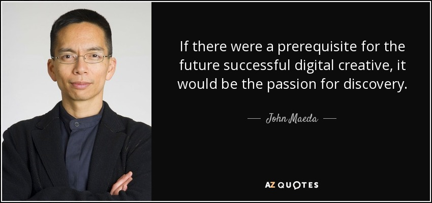 If there were a prerequisite for the future successful digital creative, it would be the passion for discovery. - John Maeda