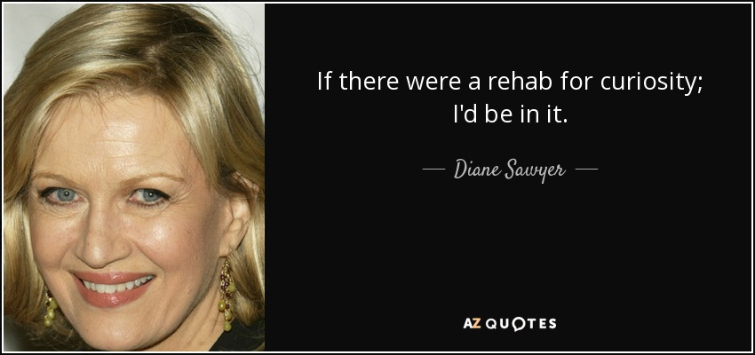 If there were a rehab for curiosity; I'd be in it. - Diane Sawyer