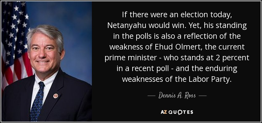 If there were an election today, Netanyahu would win. Yet, his standing in the polls is also a reflection of the weakness of Ehud Olmert, the current prime minister - who stands at 2 percent in a recent poll - and the enduring weaknesses of the Labor Party. - Dennis A. Ross