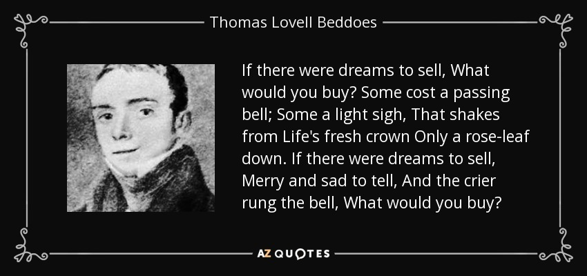 If there were dreams to sell, What would you buy? Some cost a passing bell; Some a light sigh, That shakes from Life's fresh crown Only a rose-leaf down. If there were dreams to sell, Merry and sad to tell, And the crier rung the bell, What would you buy? - Thomas Lovell Beddoes