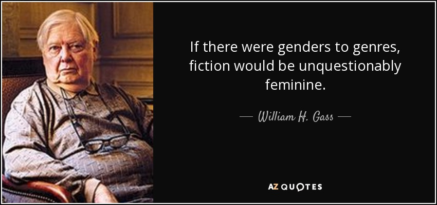 If there were genders to genres, fiction would be unquestionably feminine. - William H. Gass