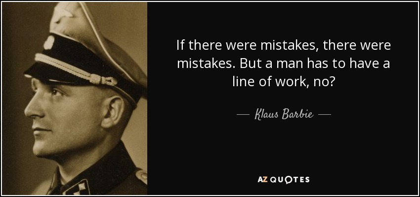 If there were mistakes, there were mistakes. But a man has to have a line of work, no? - Klaus Barbie