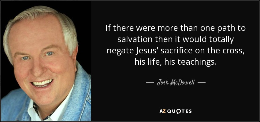 If there were more than one path to salvation then it would totally negate Jesus' sacrifice on the cross, his life, his teachings. - Josh McDowell