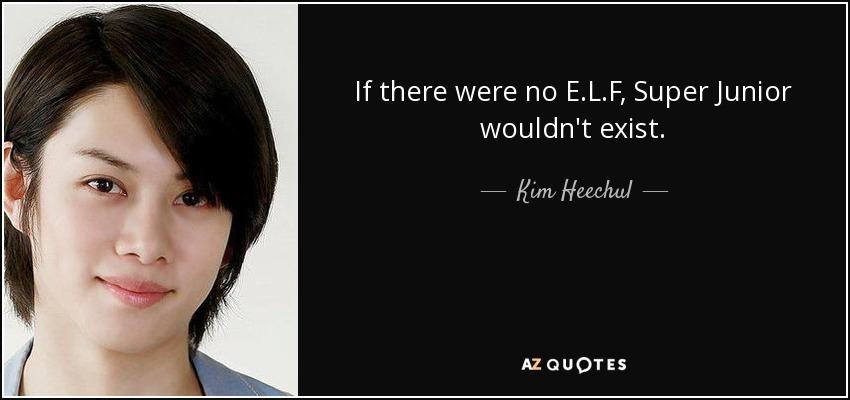 If there were no E.L.F, Super Junior wouldn't exist. - Kim Heechul