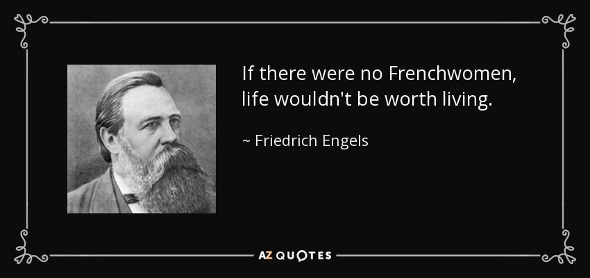 If there were no Frenchwomen, life wouldn't be worth living. - Friedrich Engels