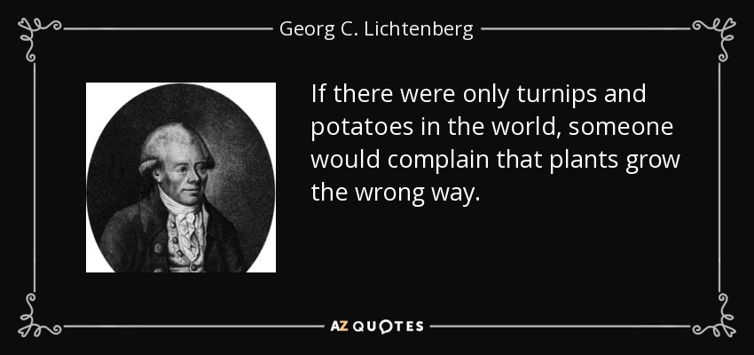 If there were only turnips and potatoes in the world, someone would complain that plants grow the wrong way. - Georg C. Lichtenberg