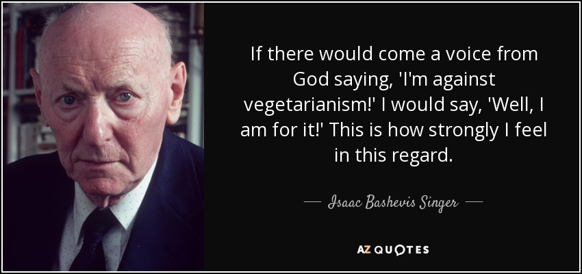 If there would come a voice from God saying, 'I'm against vegetarianism!' I would say, 'Well, I am for it!' This is how strongly I feel in this regard. - Isaac Bashevis Singer