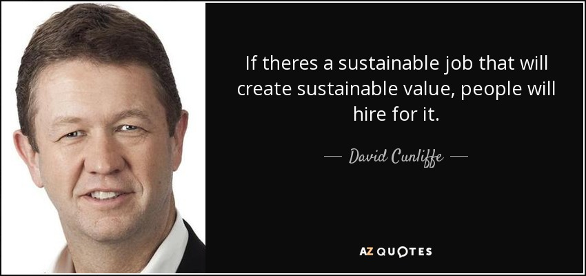 If theres a sustainable job that will create sustainable value, people will hire for it. - David Cunliffe