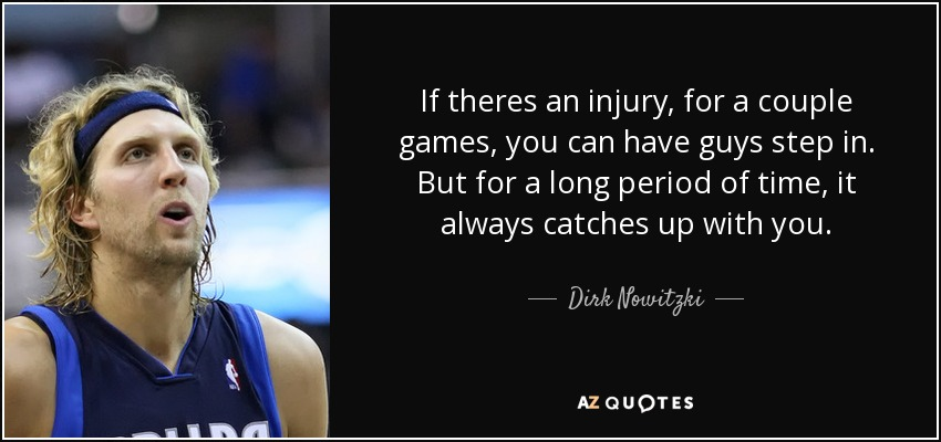 If theres an injury, for a couple games, you can have guys step in. But for a long period of time, it always catches up with you. - Dirk Nowitzki