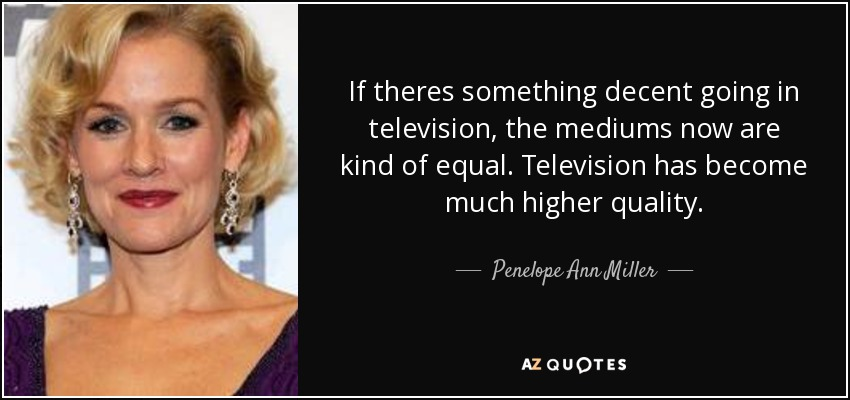 If theres something decent going in television, the mediums now are kind of equal. Television has become much higher quality. - Penelope Ann Miller