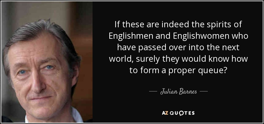 If these are indeed the spirits of Englishmen and Englishwomen who have passed over into the next world, surely they would know how to form a proper queue? - Julian Barnes
