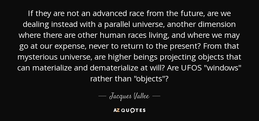 If they are not an advanced race from the future, are we dealing instead with a parallel universe, another dimension where there are other human races living, and where we may go at our expense, never to return to the present? From that mysterious universe, are higher beings projecting objects that can materialize and dematerialize at will? Are UFOS