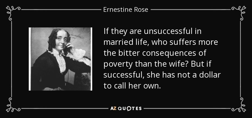 If they are unsuccessful in married life, who suffers more the bitter consequences of poverty than the wife? But if successful, she has not a dollar to call her own. - Ernestine Rose