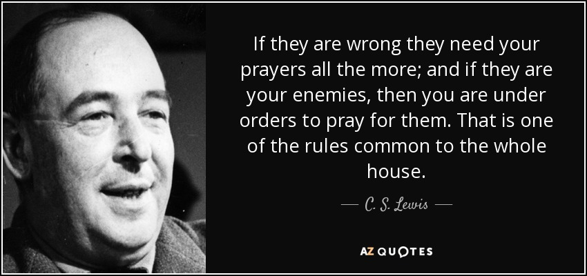 If they are wrong they need your prayers all the more; and if they are your enemies, then you are under orders to pray for them. That is one of the rules common to the whole house. - C. S. Lewis