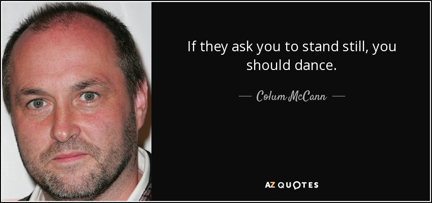 If they ask you to stand still, you should dance. - Colum McCann