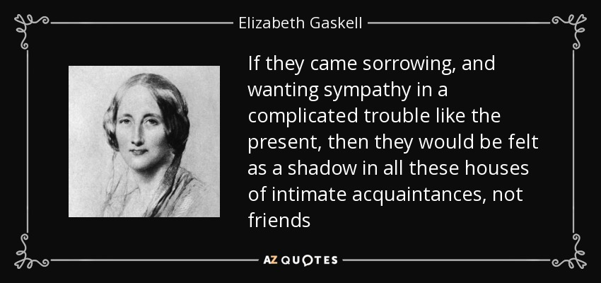 If they came sorrowing, and wanting sympathy in a complicated trouble like the present, then they would be felt as a shadow in all these houses of intimate acquaintances, not friends - Elizabeth Gaskell