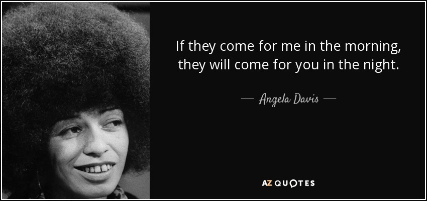 If they come for me in the morning, they will come for you in the night. - Angela Davis