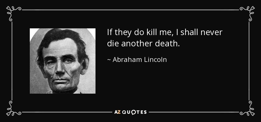 If they do kill me, I shall never die another death. - Abraham Lincoln