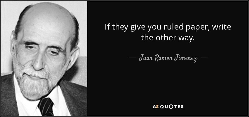 If they give you ruled paper, write the other way. - Juan Ramon Jimenez