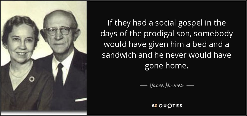 If they had a social gospel in the days of the prodigal son, somebody would have given him a bed and a sandwich and he never would have gone home. - Vance Havner